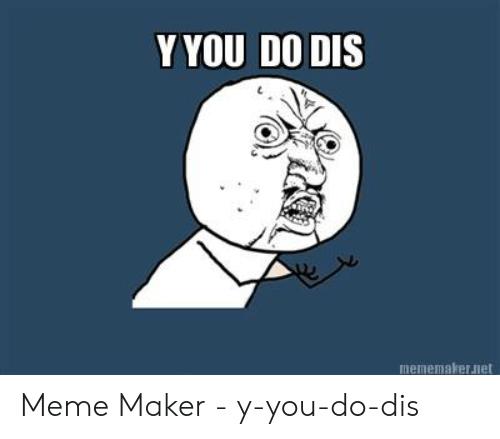 yyou-do-dis-mememakeruiet-meme-maker-y-you-do-dis-52358043.png