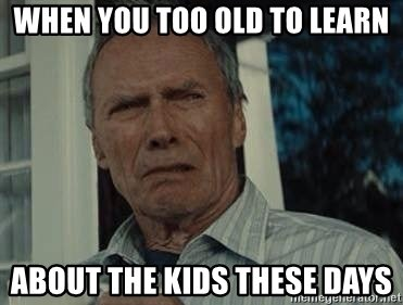 when-you-too-old-to-learn-about-the-kids-these-days.jpg