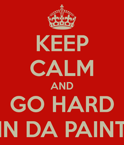 keep-calm-and-go-hard-in-da-paint.png